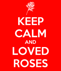 Poster: KEEP CALM AND LOVED ROSES