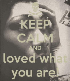 Poster: KEEP CALM AND loved what you are!