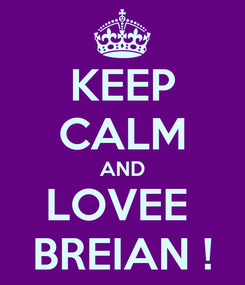Poster: KEEP CALM AND LOVEE  BREIAN !