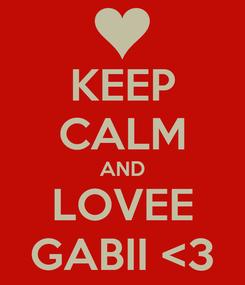 Poster: KEEP CALM AND LOVEE GABII <3