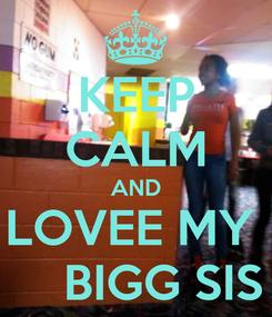 Poster: KEEP CALM AND LOVEE MY      BIGG SIS