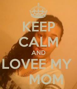 Poster: KEEP CALM AND LOVEE MY      MOM