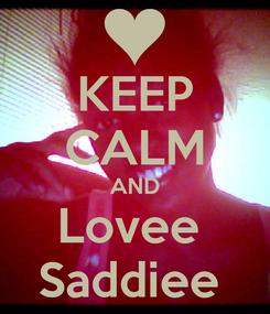 Poster: KEEP CALM AND Lovee  Saddiee