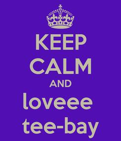 Poster: KEEP CALM AND loveee  tee-bay