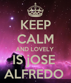 Poster: KEEP CALM AND LOVELY  IS jOSE  ALFREDO