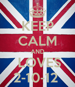 Poster: KEEP CALM AND  LOVES 2-10-12