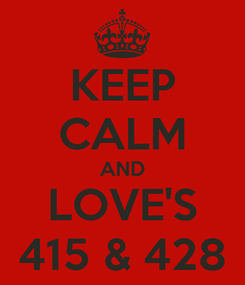 Poster: KEEP CALM AND LOVE'S 415 & 428