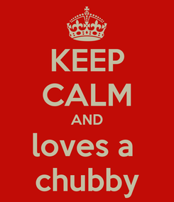 Poster: KEEP CALM AND loves a  chubby
