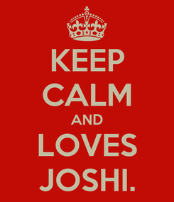 Poster: KEEP CALM AND LOVES JOSHI.