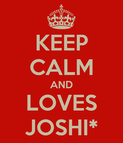 Poster: KEEP CALM AND LOVES JOSHI*