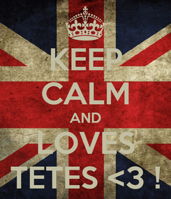 Poster: KEEP CALM AND LOVES TETES <3 !