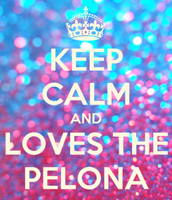 Poster: KEEP CALM AND LOVES THE PELONA