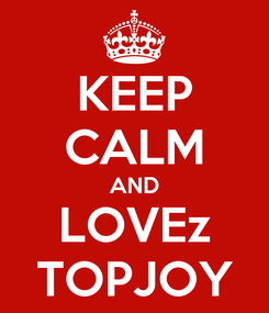 Poster: KEEP CALM AND LOVEz TOPJOY