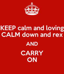 Poster: KEEP calm and loving CALM down and rex AND CARRY ON