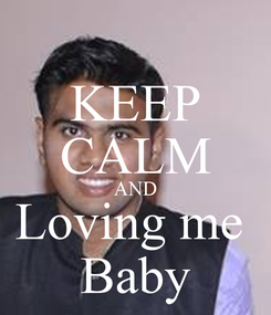 Poster: KEEP CALM AND Loving me  Baby