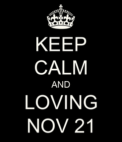 Poster: KEEP CALM AND LOVING NOV 21