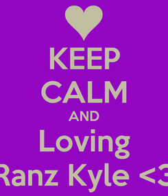 Poster: KEEP CALM AND Loving Ranz Kyle <3