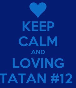 Poster: KEEP CALM AND LOVING TATAN #12