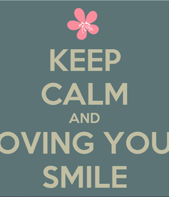 Poster: KEEP CALM AND LOVING YOUR SMILE