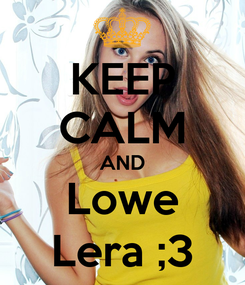 Poster: KEEP CALM AND Lowe Lera ;3