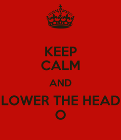 Poster: KEEP CALM AND LOWER THE HEAD O