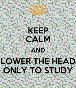 Poster: KEEP CALM AND LOWER THE HEAD ONLY TO STUDY