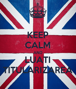 Poster: KEEP CALM AND LUATI TITULARIZAREA