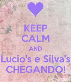 Poster: KEEP CALM AND Lucio's e Silva's CHEGANDO!