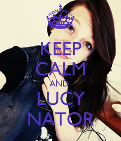 Poster: KEEP CALM AND  LUCY NATOR