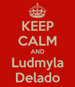 Poster: KEEP CALM AND Ludmyla Delado