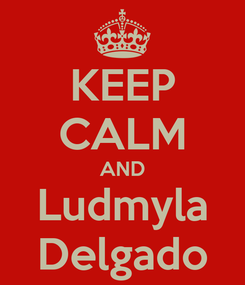 Poster: KEEP CALM AND Ludmyla Delgado