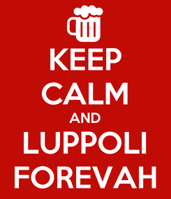 Poster: KEEP CALM AND LUPPOLI FOREVAH