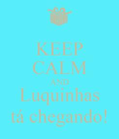 Poster: KEEP CALM AND Luquinhas tá chegando!