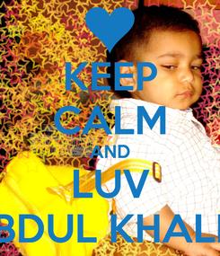 Poster: KEEP CALM AND LUV ABDUL KHALIQ