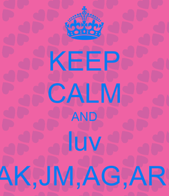 Poster: KEEP CALM AND luv AK,JM,AG,AR,