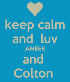 Poster: keep calm and  luv AMBER and  Colton