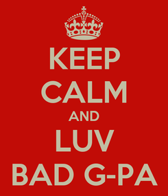 Poster: KEEP CALM AND LUV BAD G-PA