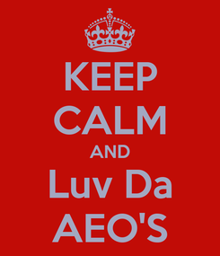 Poster: KEEP CALM AND Luv Da AEO'S