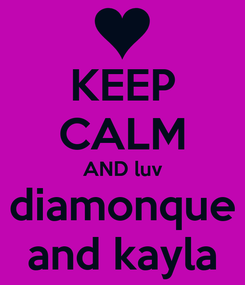 Poster: KEEP CALM AND luv diamonque and kayla