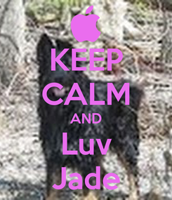 Poster: KEEP CALM AND Luv Jade