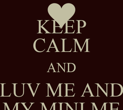 Poster: KEEP CALM AND LUV ME AND MY MINI ME