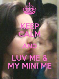 Poster: KEEP CALM AND LUV ME & MY MINI ME