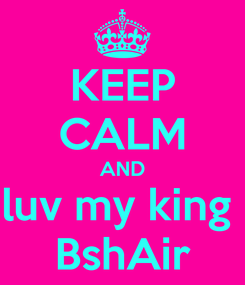Poster: KEEP CALM AND luv my king  BshAir