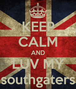 Poster: KEEP CALM AND LUV MY southgaters