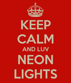 Poster: KEEP CALM AND LUV NEON LIGHTS