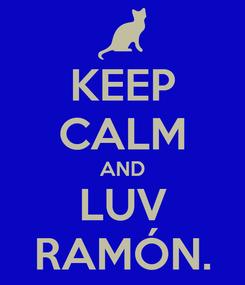 Poster: KEEP CALM AND LUV RAMÓN.
