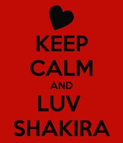 Poster: KEEP CALM AND LUV  SHAKIRA