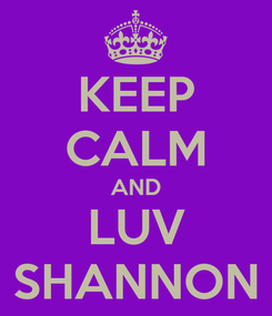 Poster: KEEP CALM AND LUV SHANNON