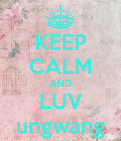 Poster: KEEP CALM AND LUV ungwang