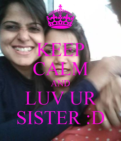 Poster: KEEP CALM AND LUV UR SISTER :D